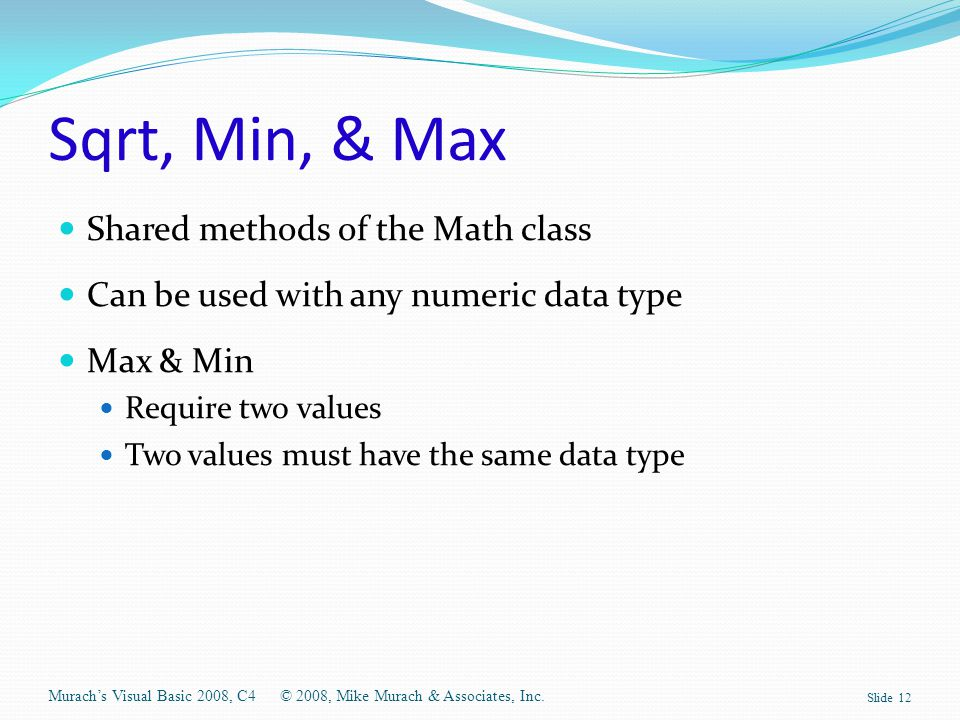 Sqrt, Min, & Max Shared methods of the Math class Can be used with any numeric data type Max & Min Require two values Two values must have the same da