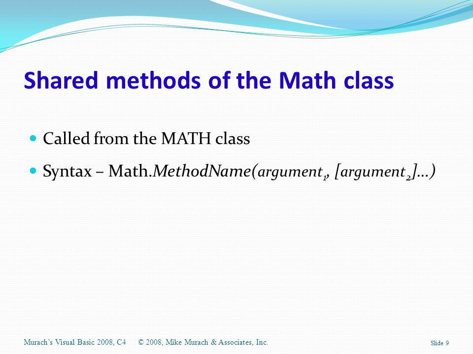 Shared methods of the Math class Called from the MATH class Syntax – Math.MethodName( argument 1, [ argument 2 ]…) Murach's Visual Basic 2008, C4© 200