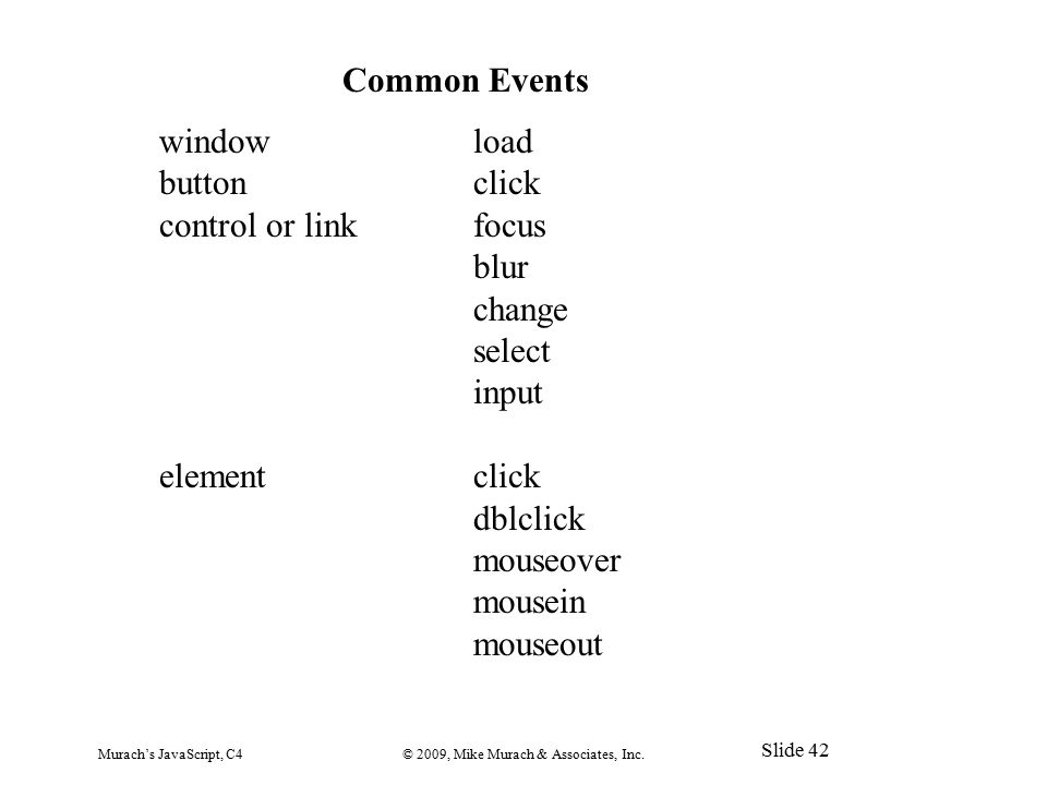 Murach's JavaScript, C4© 2009, Mike Murach & Associates, Inc. Slide 42 Common Events windowload buttonclick control or linkfocus blur change select in