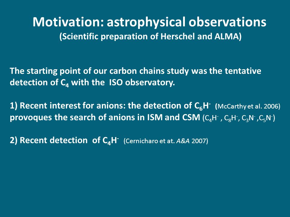 Motivation: astrophysical observations (Scientific preparation of Herschel and ALMA) The starting point of our carbon chains study was the tentative detection of C 4 with the ISO observatory.