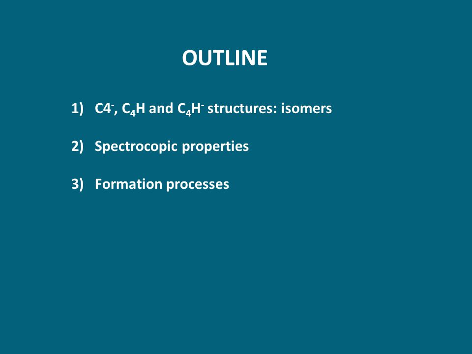 OUTLINE 1)C4 -, C 4 H and C 4 H - structures: isomers 2)Spectrocopic properties 3)Formation processes