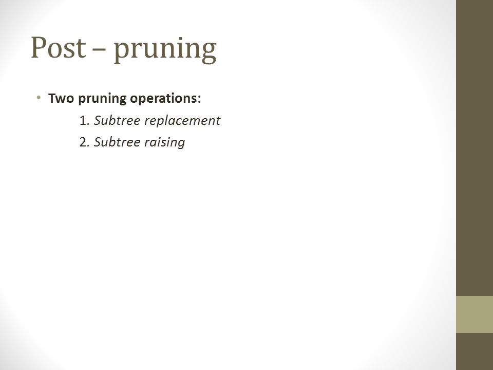 Post – pruning Two pruning operations: 1. Subtree replacement 2. Subtree raising