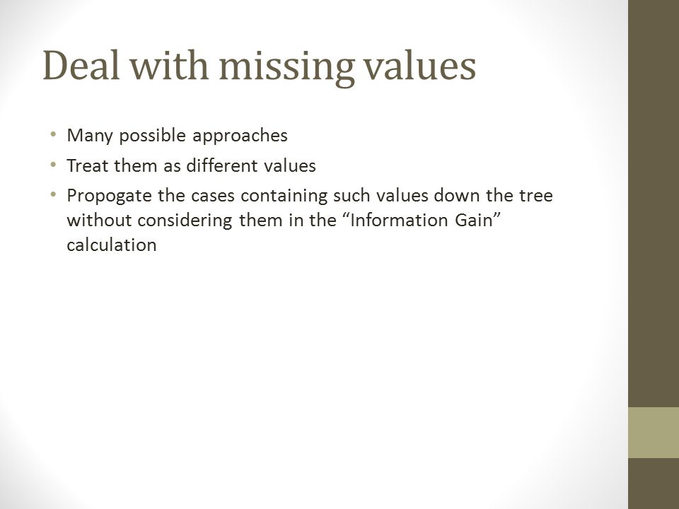 Deal with missing values Many possible approaches Treat them as different values Propogate the cases containing such values down the tree without cons