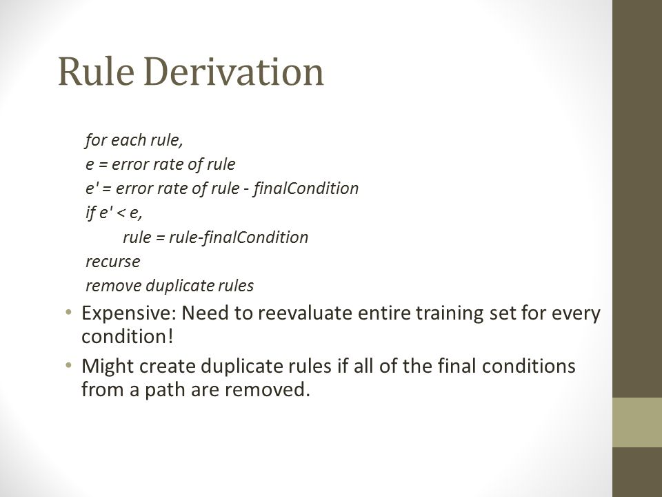 Rule Derivation for each rule, e = error rate of rule e' = error rate of rule - finalCondition if e' < e, rule = rule-finalCondition recurse remove du