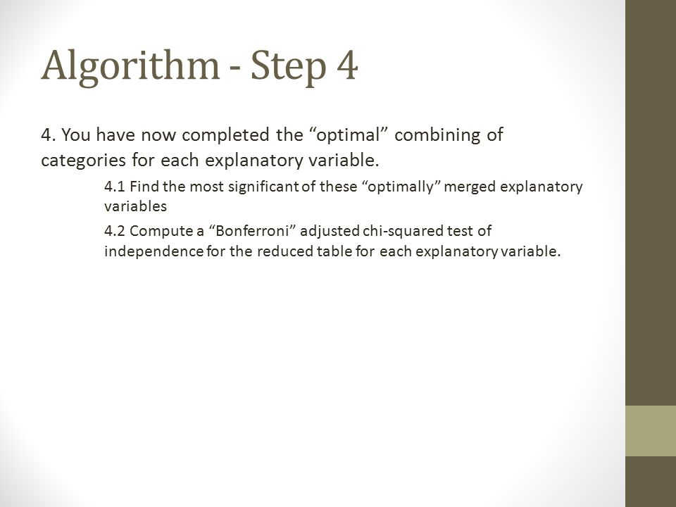 """Algorithm - Step 4 4. You have now completed the """"optimal"""" combining of categories for each explanatory variable. 4.1 Find the most significant of the"""