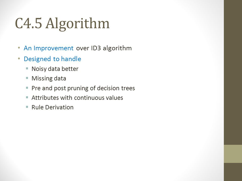 C4.5 Algorithm An Improvement over ID3 algorithm Designed to handle  Noisy data better  Missing data  Pre and post pruning of decision trees  Attr