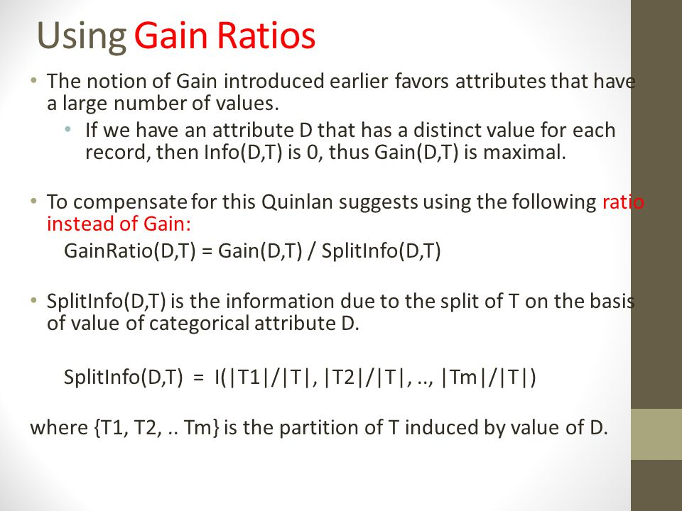Using Gain Ratios The notion of Gain introduced earlier favors attributes that have a large number of values. If we have an attribute D that has a dis