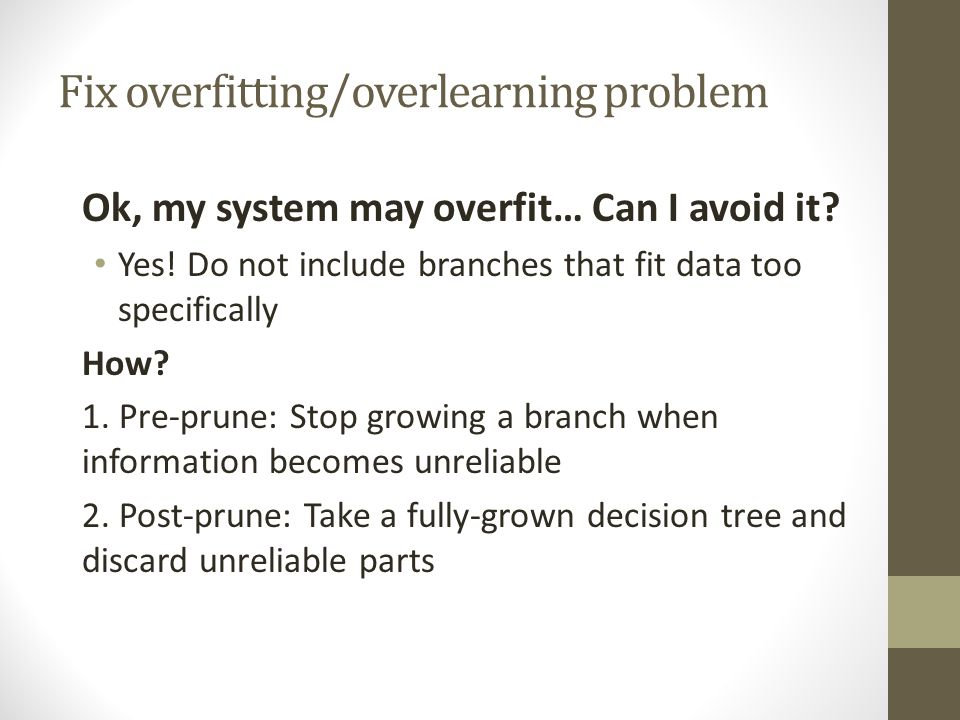 Fix overfitting/overlearning problem Ok, my system may overfit… Can I avoid it? Yes! Do not include branches that fit data too specifically How? 1. Pr