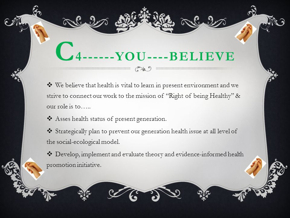 "C 4------YOU----BELIEVE  We believe that health is vital to learn in present environment and we strive to connect our work to the mission of ""Right o"