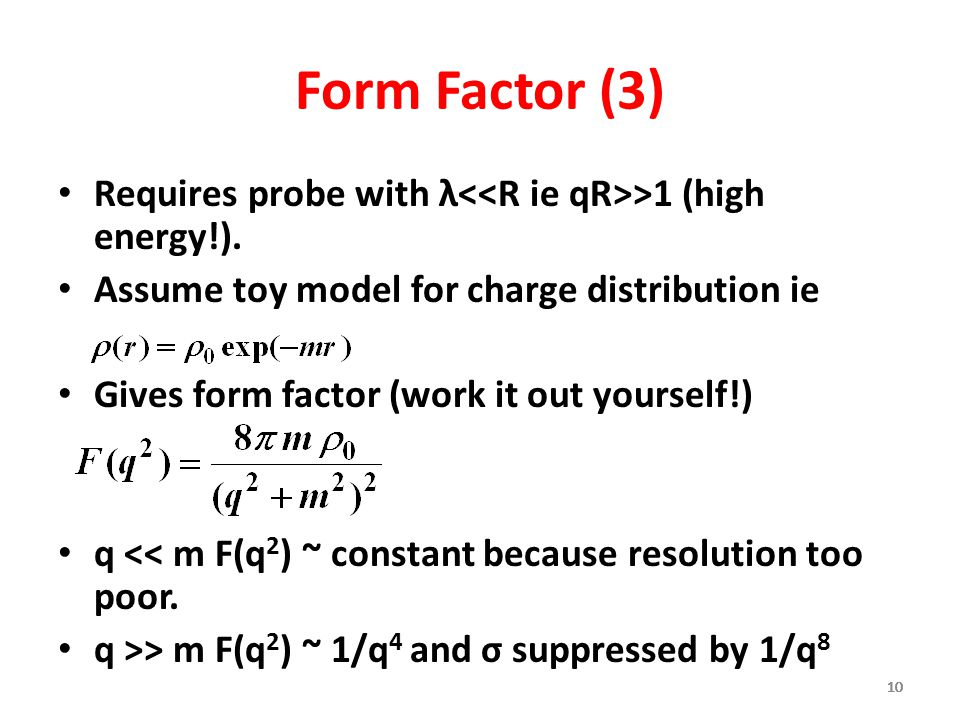 10 Form Factor (3) Requires probe with λ >1 (high energy!). Assume toy model for charge distribution ie Gives form factor (work it out yourself!) q <<