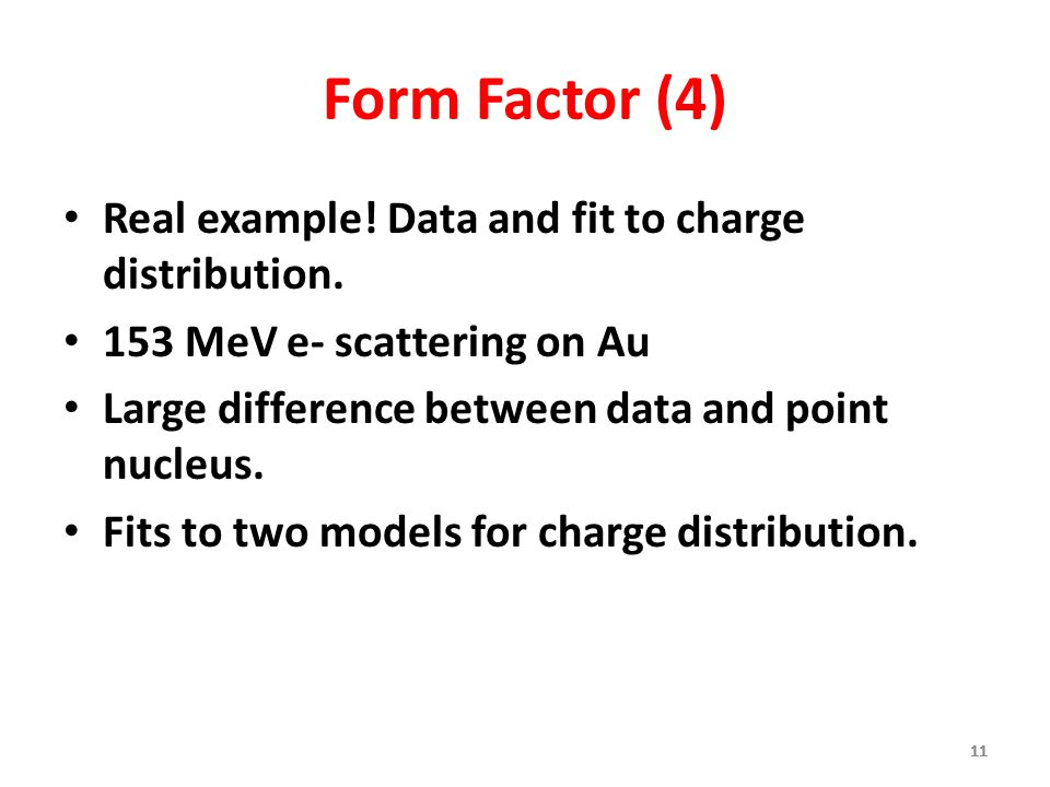 11 Form Factor (4) Real example! Data and fit to charge distribution. 153 MeV e- scattering on Au Large difference between data and point nucleus. Fit