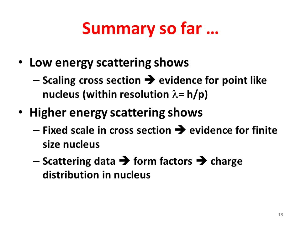 13 Summary so far … Low energy scattering shows – Scaling cross section  evidence for point like nucleus (within resolution = h/p) Higher energy scattering shows – Fixed scale in cross section  evidence for finite size nucleus – Scattering data  form factors  charge distribution in nucleus 13