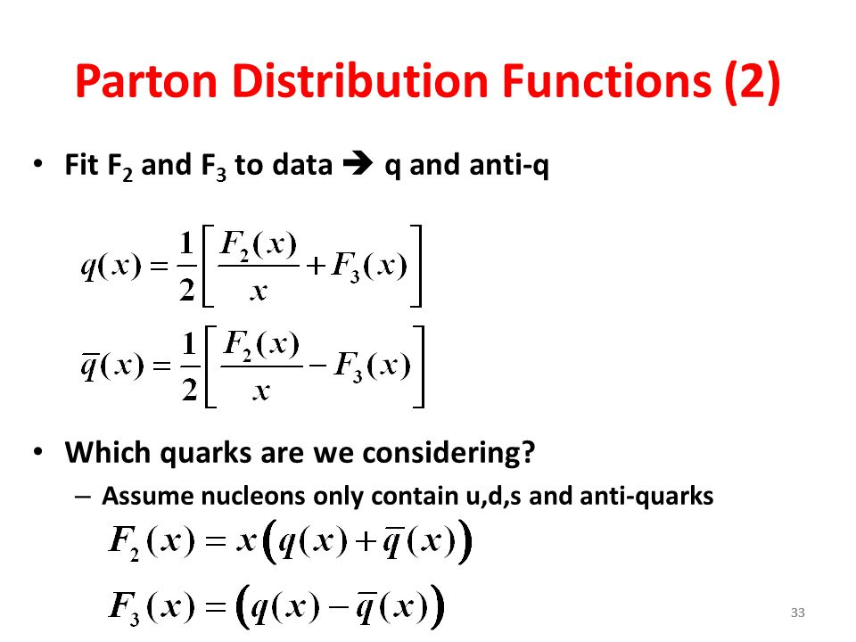 33 Parton Distribution Functions (2) Fit F 2 and F 3 to data  q and anti-q Which quarks are we considering? – Assume nucleons only contain u,d,s and
