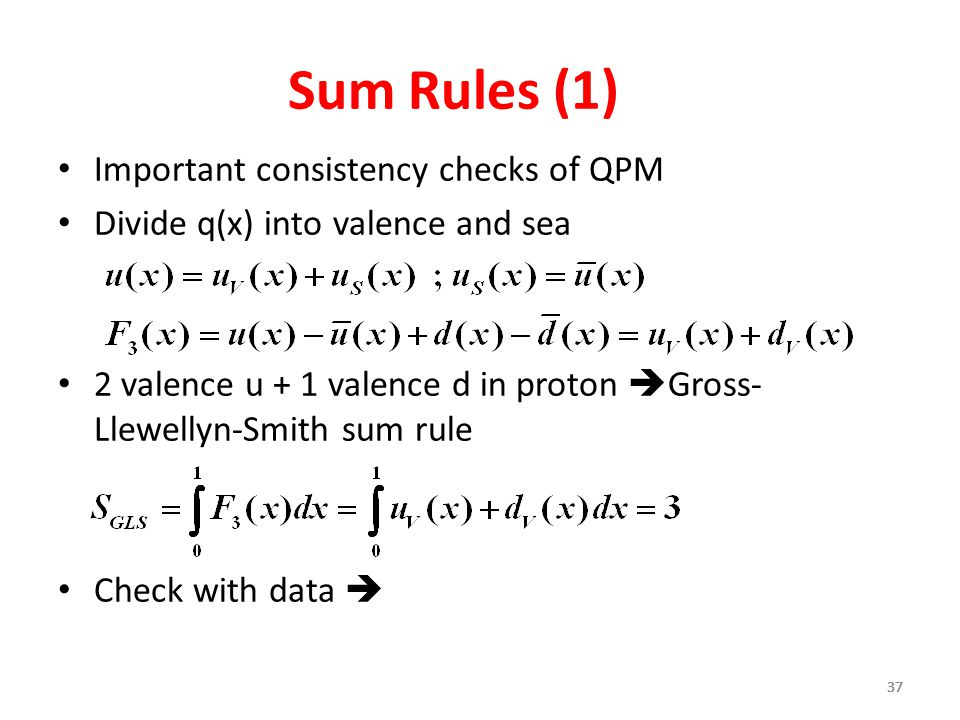 37 Sum Rules (1) Important consistency checks of QPM Divide q(x) into valence and sea 2 valence u + 1 valence d in proton  Gross- Llewellyn-Smith sum rule Check with data 