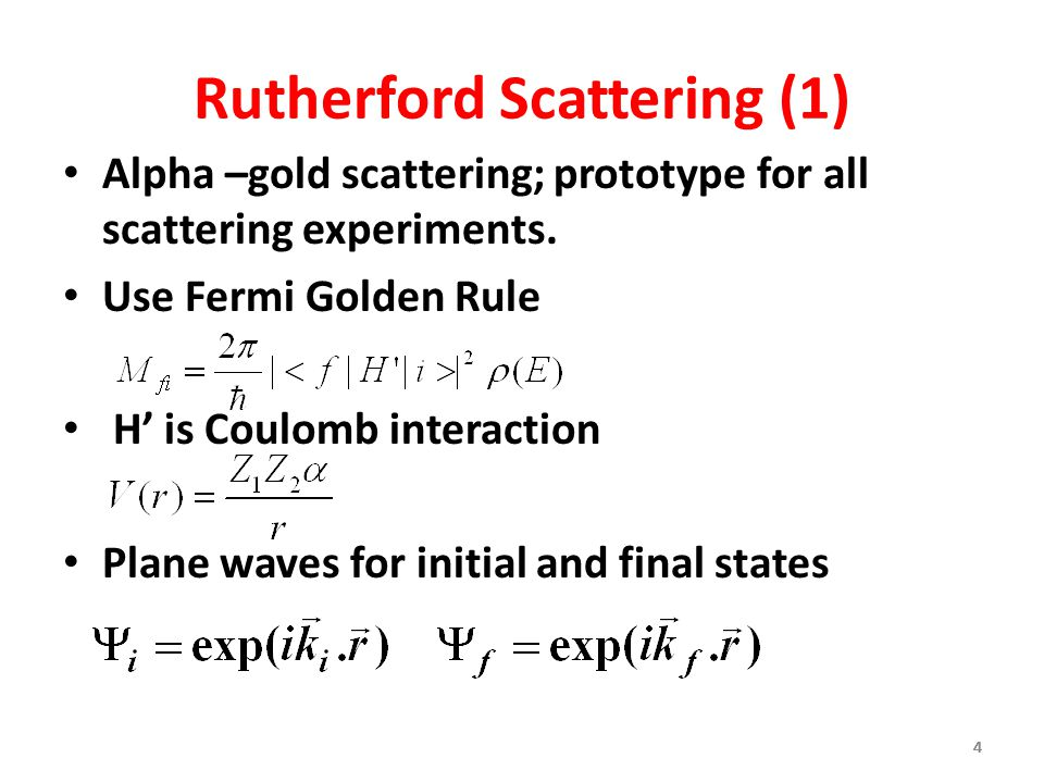 444444 Rutherford Scattering (1) Alpha –gold scattering; prototype for all scattering experiments. Use Fermi Golden Rule H' is Coulomb interaction Pla