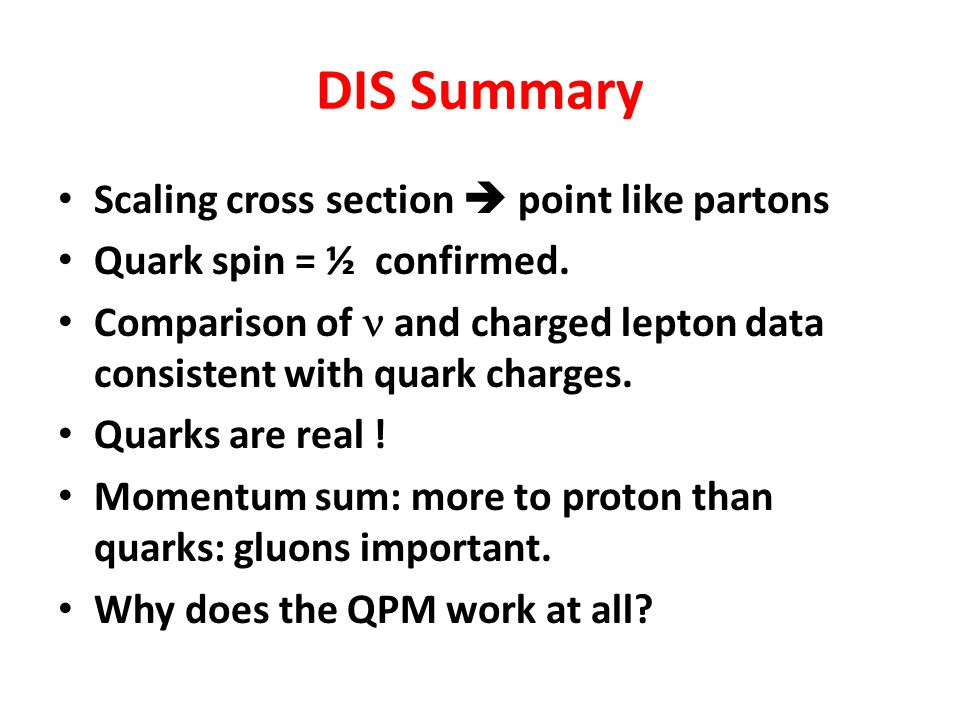 DIS Summary Scaling cross section  point like partons Quark spin = ½ confirmed.