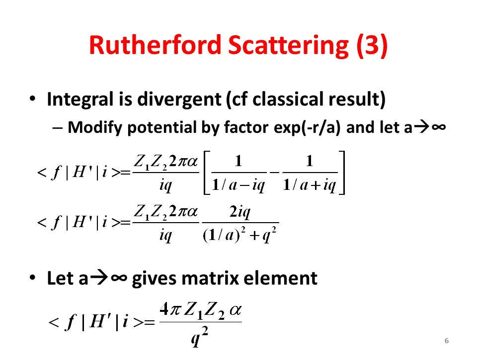666666 Rutherford Scattering (3) Integral is divergent (cf classical result) – Modify potential by factor exp(-r/a) and let a  ∞ Let a  ∞ gives matrix element 6