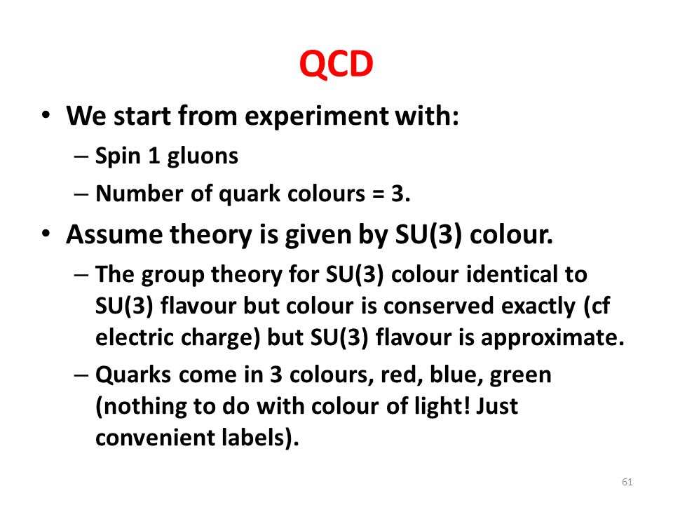 QCD We start from experiment with: – Spin 1 gluons – Number of quark colours = 3. Assume theory is given by SU(3) colour. – The group theory for SU(3)