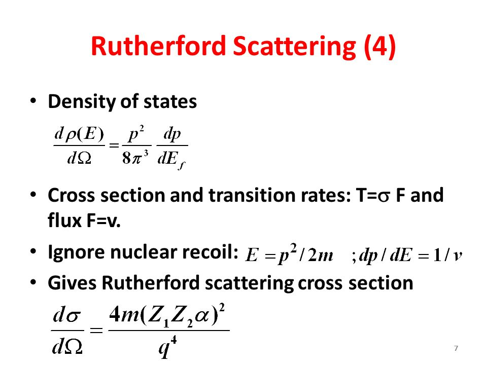 777777 Rutherford Scattering (4) Density of states Cross section and transition rates: T=  F and flux F=v. Ignore nuclear recoil: Gives Rutherford sc