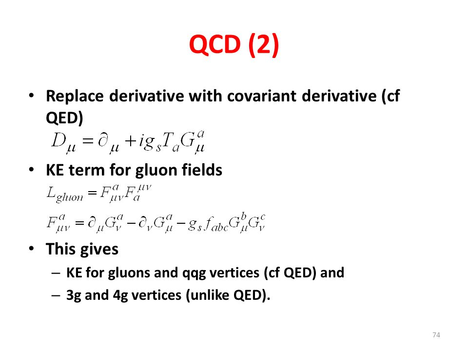 QCD (2) Replace derivative with covariant derivative (cf QED) KE term for gluon fields This gives – KE for gluons and qqg vertices (cf QED) and – 3g and 4g vertices (unlike QED).