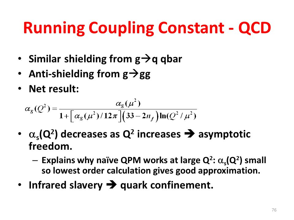 76 Running Coupling Constant - QCD Similar shielding from g  q qbar Anti-shielding from g  gg Net result:  s (Q 2 ) decreases as Q 2 increases  asymptotic freedom.