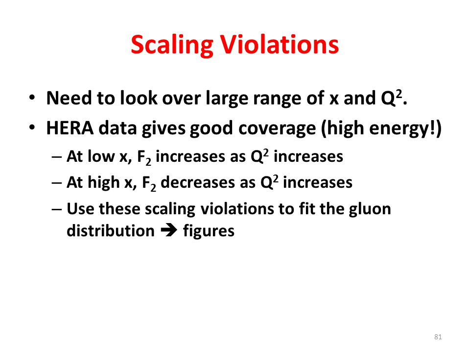 81 Scaling Violations Need to look over large range of x and Q 2. HERA data gives good coverage (high energy!) – At low x, F 2 increases as Q 2 increa