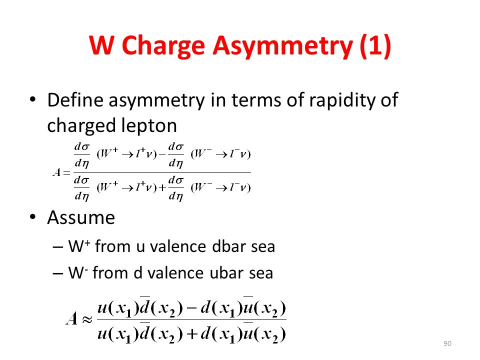 W Charge Asymmetry (1) Define asymmetry in terms of rapidity of charged lepton Assume – W + from u valence dbar sea – W - from d valence ubar sea 90