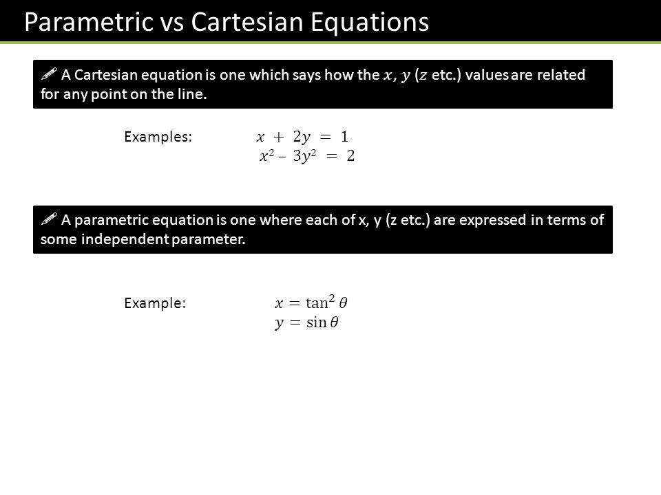 Parametric vs Cartesian Equations  A parametric equation is one where each of x, y (z etc.) are expressed in terms of some independent parameter.