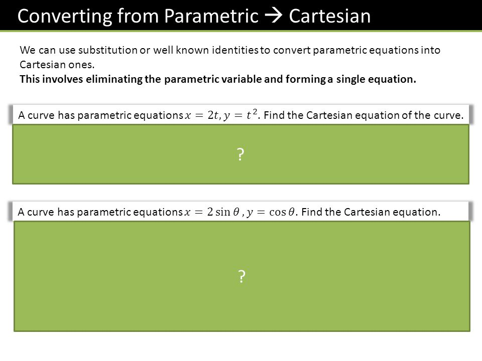 Converting from Parametric  Cartesian We can use substitution or well known identities to convert parametric equations into Cartesian ones.