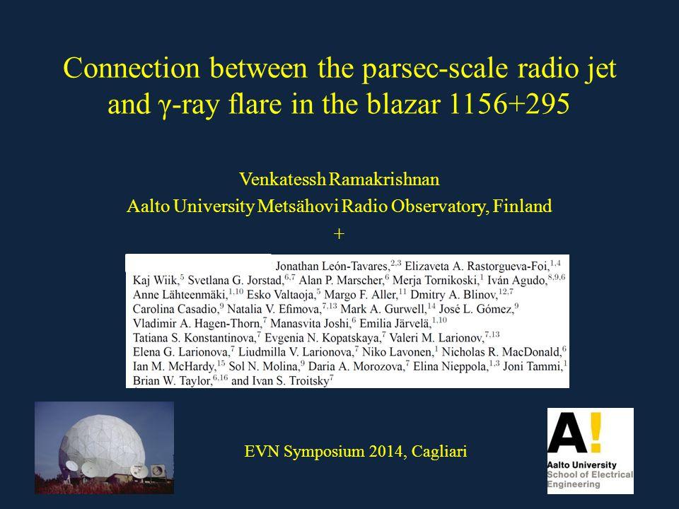 Connection between the parsec-scale radio jet and γ-ray flare in the blazar 1156+295 Venkatessh Ramakrishnan Aalto University Metsähovi Radio Observatory, Finland + EVN Symposium 2014, Cagliari
