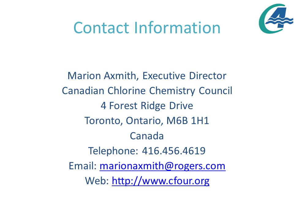 Contact Information Marion Axmith, Executive Director Canadian Chlorine Chemistry Council 4 Forest Ridge Drive Toronto, Ontario, M6B 1H1 Canada Telephone: 416.456.4619 Email: marionaxmith@rogers.commarionaxmith@rogers.com Web: http://www.cfour.orghttp://www.cfour.org