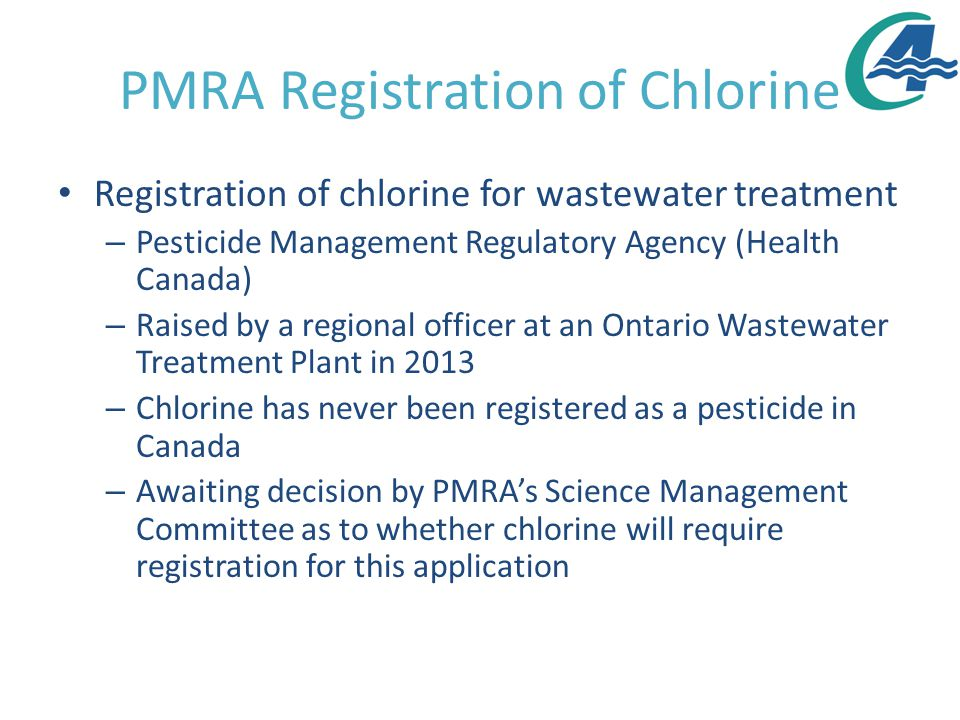 PMRA Registration of Chlorine Registration of chlorine for wastewater treatment – Pesticide Management Regulatory Agency (Health Canada) – Raised by a regional officer at an Ontario Wastewater Treatment Plant in 2013 – Chlorine has never been registered as a pesticide in Canada – Awaiting decision by PMRA's Science Management Committee as to whether chlorine will require registration for this application