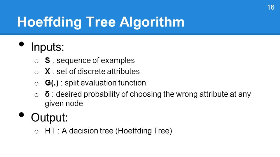 Hoeffding Tree Algorithm Inputs: o S : sequence of examples o X : set of discrete attributes o G(.) : split evaluation function o δ : desired probability of choosing the wrong attribute at any given node Output: o HT : A decision tree (Hoeffding Tree) 16