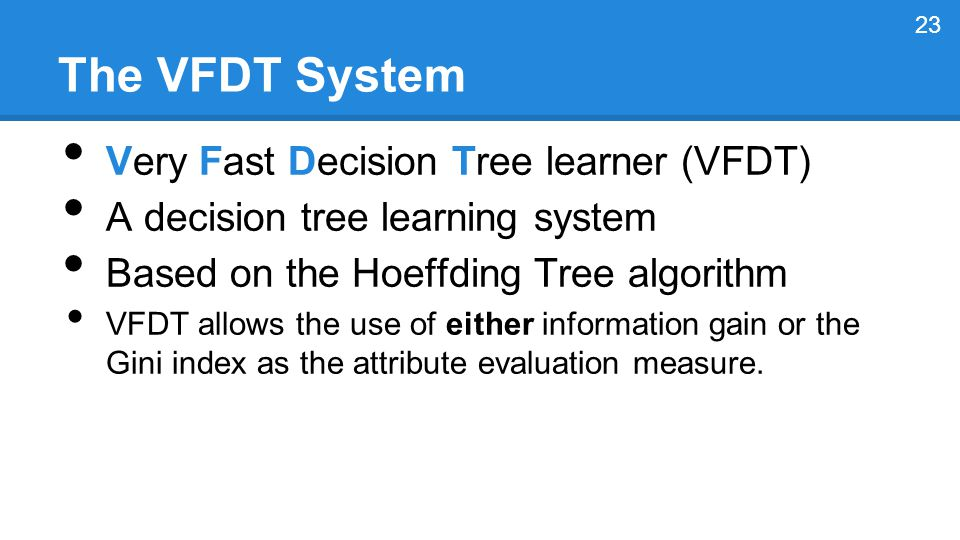 The VFDT System Very Fast Decision Tree learner (VFDT) A decision tree learning system Based on the Hoeffding Tree algorithm VFDT allows the use of either information gain or the Gini index as the attribute evaluation measure.