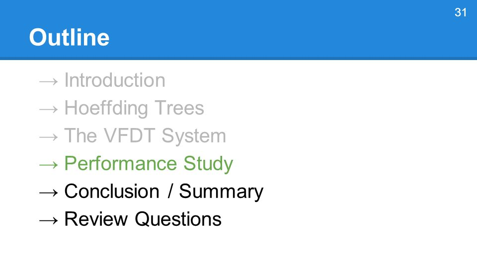→ Introduction → Hoeffding Trees → The VFDT System → Performance Study → Conclusion / Summary → Review Questions 31 Outline