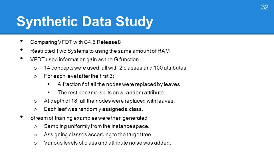 Synthetic Data Study Comparing VFDT with C4.5 Release 8 Restricted Two Systems to using the same amount of RAM VFDT used information gain as the G function.