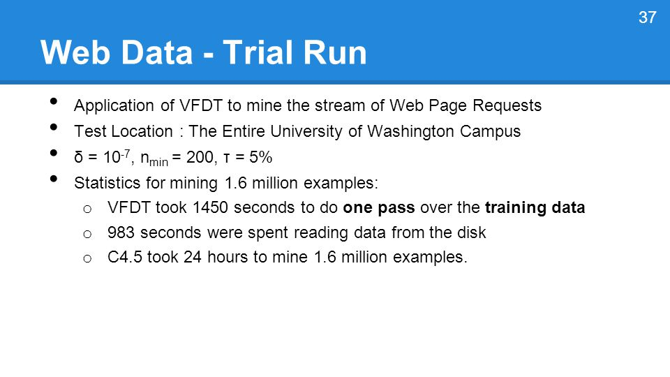 Web Data - Trial Run Application of VFDT to mine the stream of Web Page Requests Test Location : The Entire University of Washington Campus δ = 10 -7, n min = 200, τ = 5% Statistics for mining 1.6 million examples: o VFDT took 1450 seconds to do one pass over the training data o 983 seconds were spent reading data from the disk o C4.5 took 24 hours to mine 1.6 million examples.