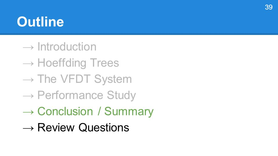 → Introduction → Hoeffding Trees → The VFDT System → Performance Study → Conclusion / Summary → Review Questions 39 Outline