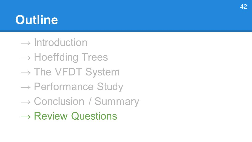 → Introduction → Hoeffding Trees → The VFDT System → Performance Study → Conclusion / Summary → Review Questions 42 Outline