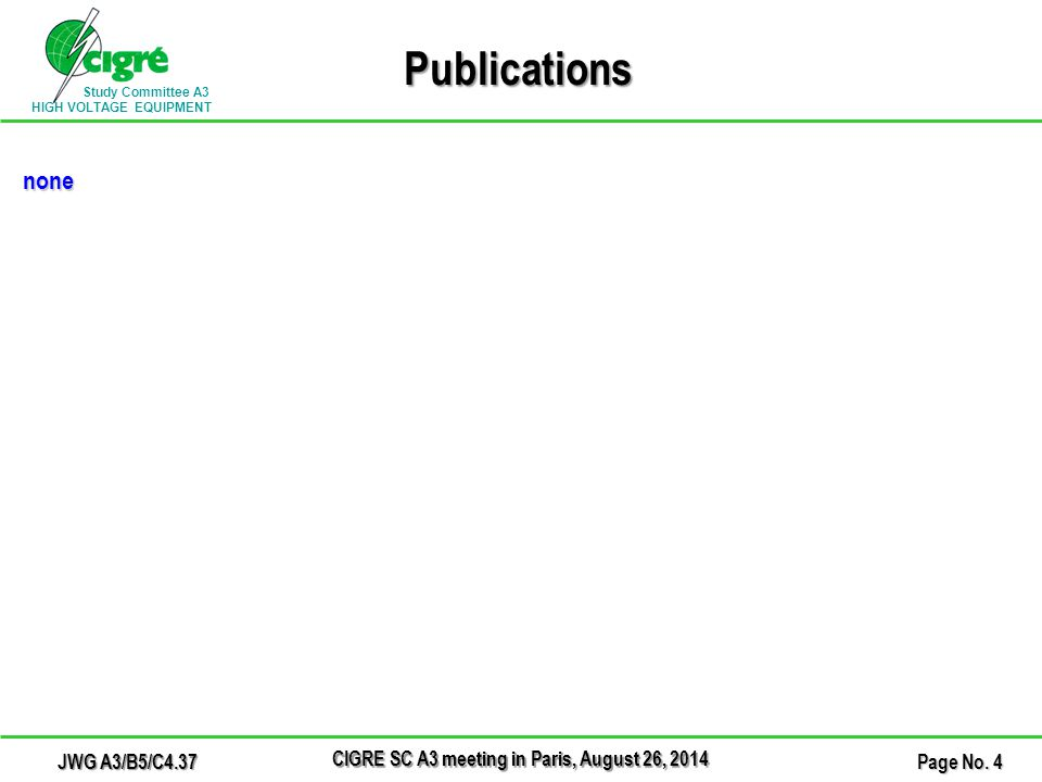 Study Committee A3 HIGH VOLTAGE EQUIPMENT Publications none CIGRE SC A3 meeting in Paris, August 26, 2014 Page No. 4 JWG A3/B5/C4.37