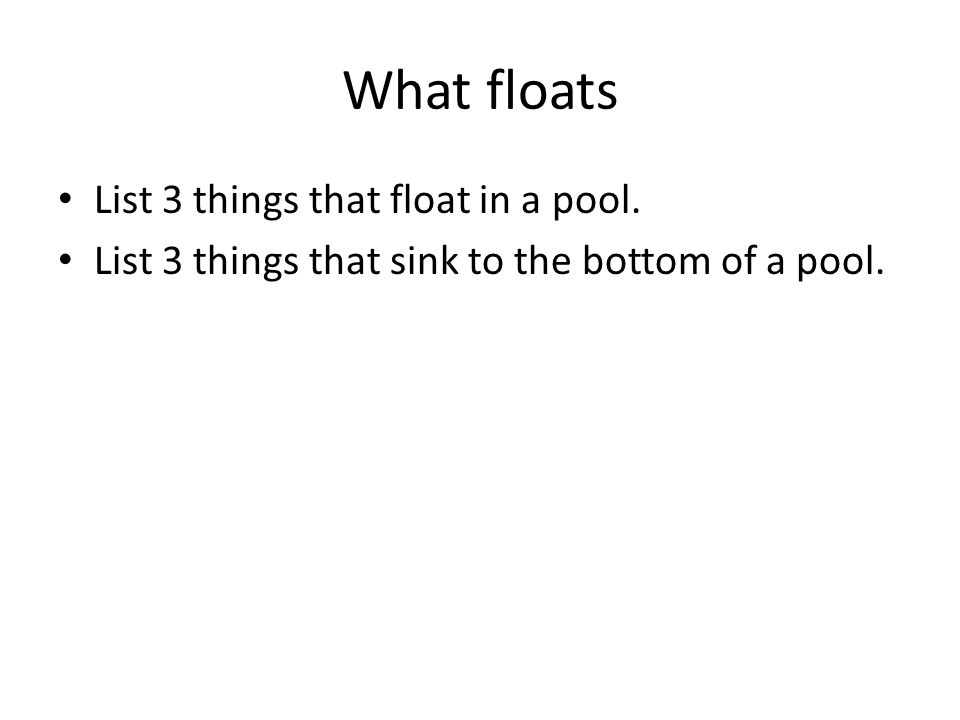 What floats List 3 things that float in a pool. List 3 things that sink to the bottom of a pool.