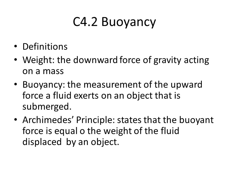 C4.2 Buoyancy Definitions Weight: the downward force of gravity acting on a mass Buoyancy: the measurement of the upward force a fluid exerts on an ob