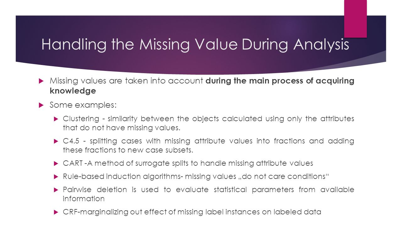 Handling the Missing Value During Analysis  Missing values are taken into account during the main process of acquiring knowledge  Some examples:  C