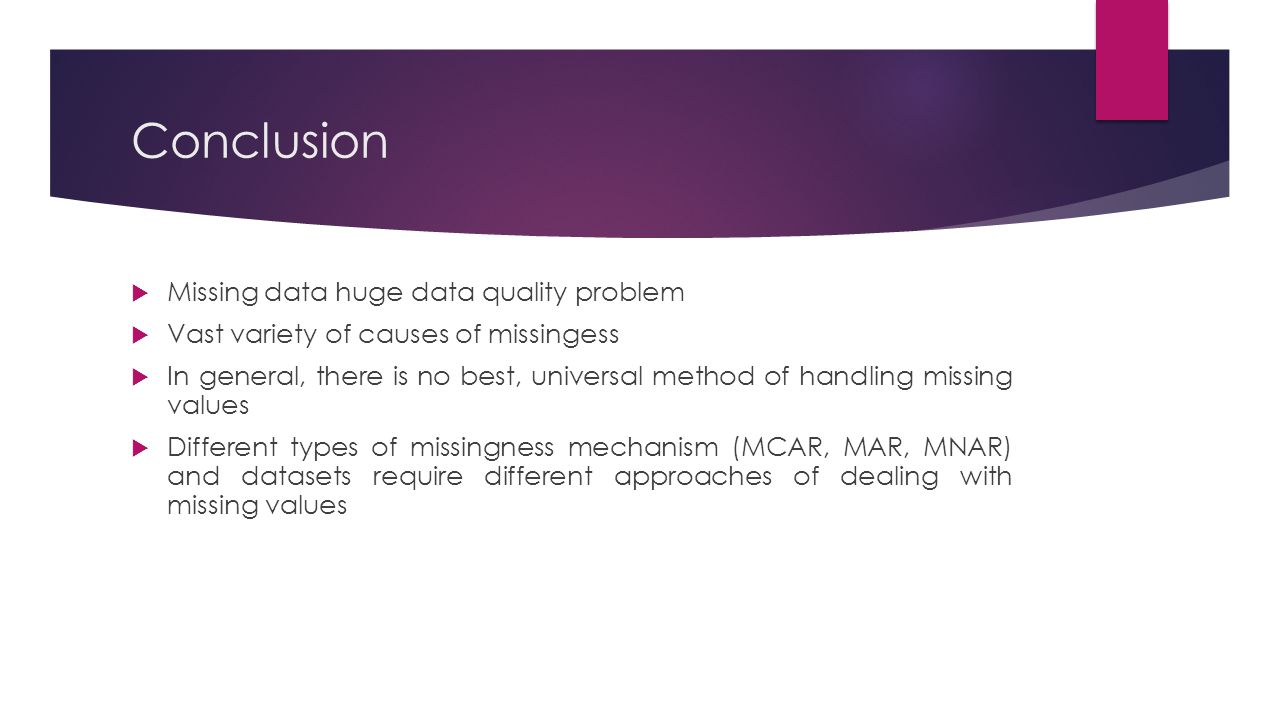 Conclusion  Missing data huge data quality problem  Vast variety of causes of missingess  In general, there is no best, universal method of handlin