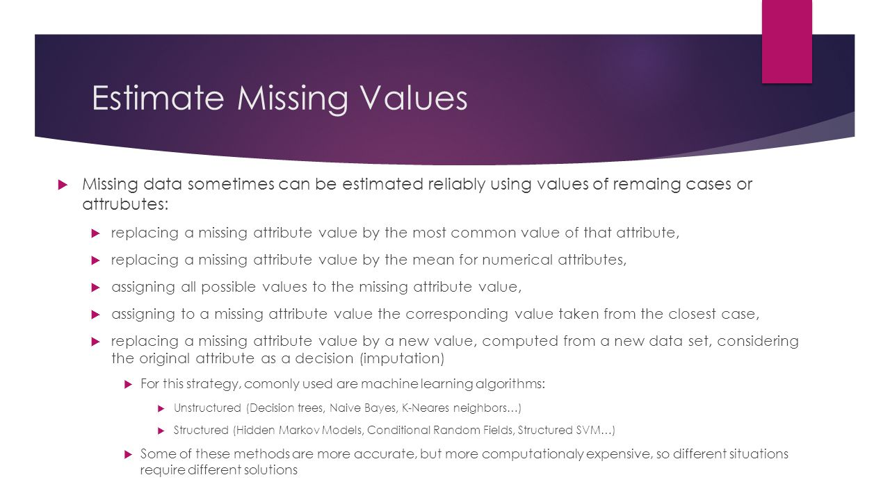 Estimate Missing Values  Missing data sometimes can be estimated reliably using values of remaing cases or attrubutes:  replacing a missing attribut