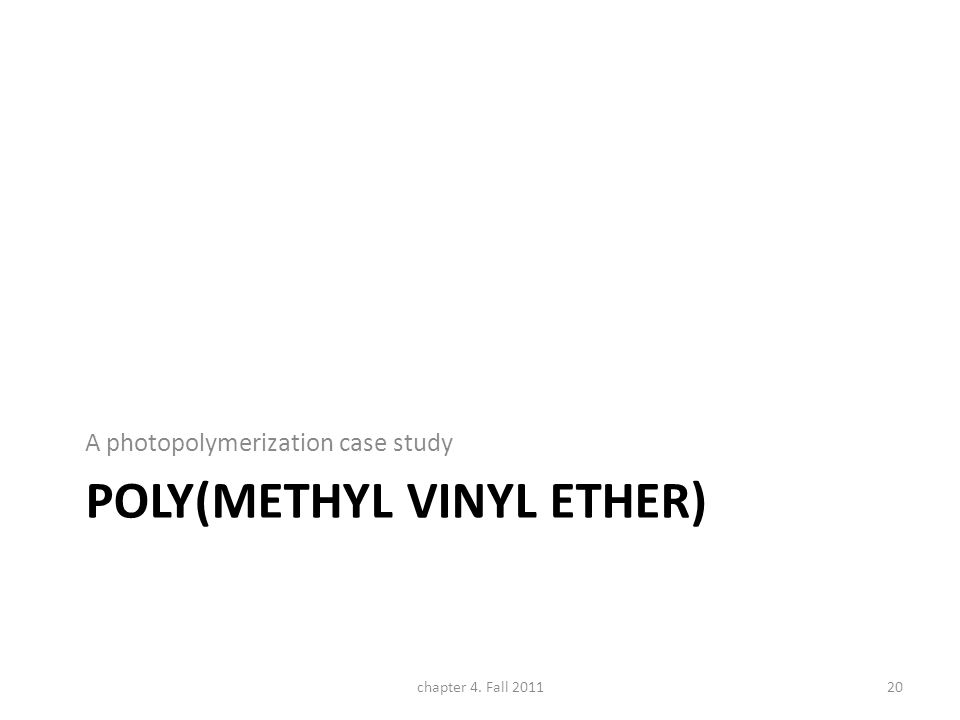 POLY(METHYL VINYL ETHER) A photopolymerization case study chapter 4. Fall 201120