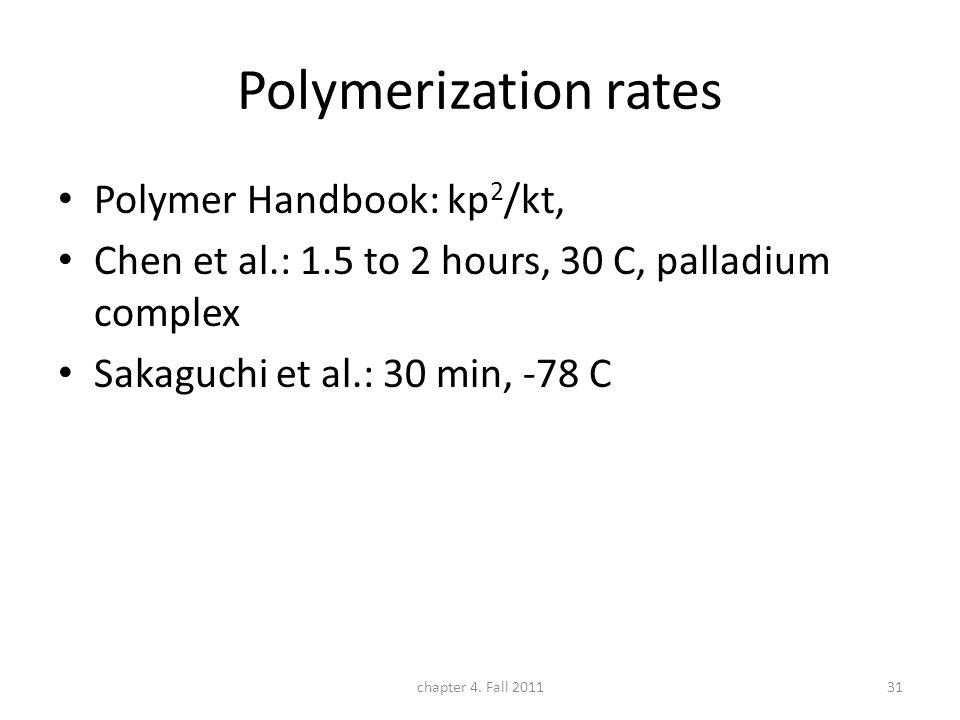Polymerization rates Polymer Handbook: kp 2 /kt, Chen et al.: 1.5 to 2 hours, 30 C, palladium complex Sakaguchi et al.: 30 min, -78 C chapter 4.