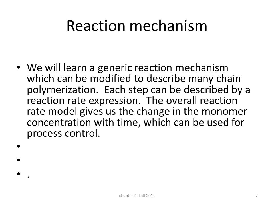 Reaction mechanism We will learn a generic reaction mechanism which can be modified to describe many chain polymerization. Each step can be described