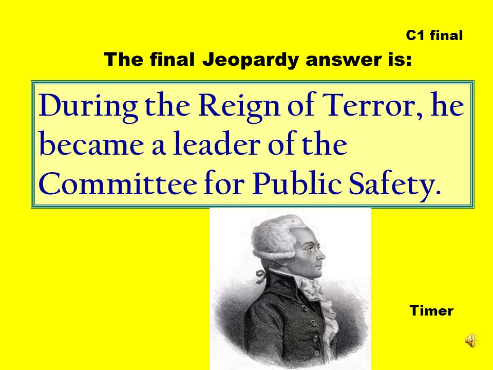 During the Reign of Terror, he became a leader of the Committee for Public Safety. Timer The final Jeopardy answer is: C1 final