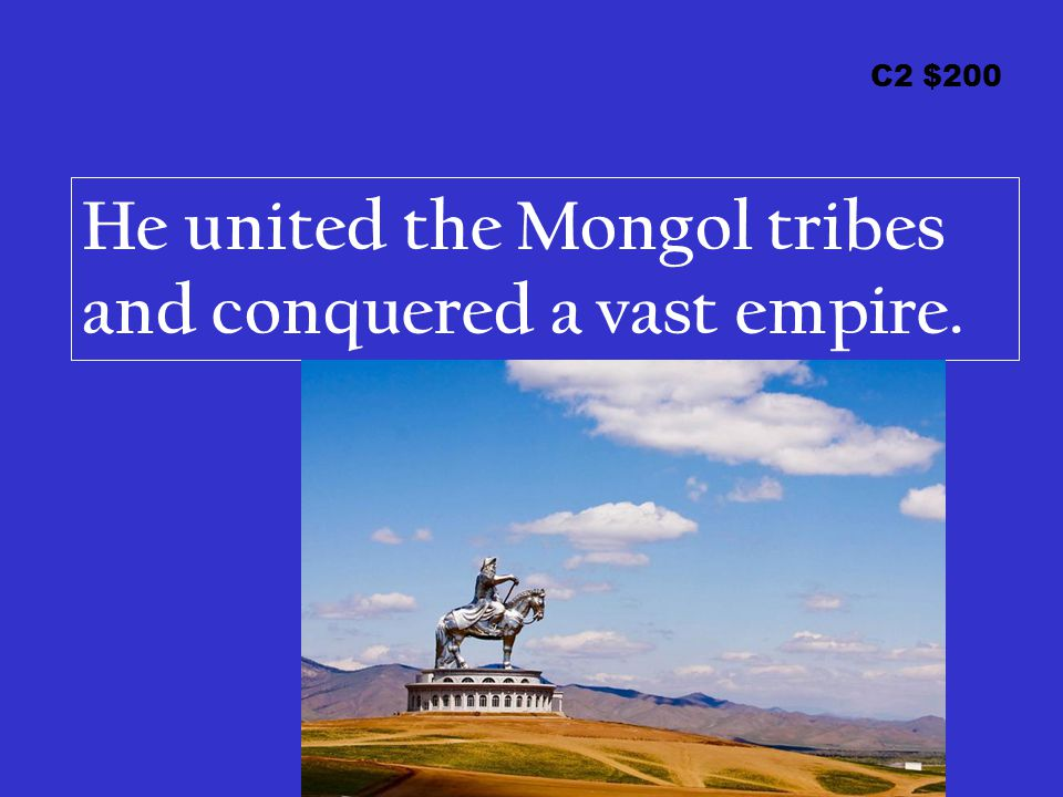 C2 $200 He united the Mongol tribes and conquered a vast empire.